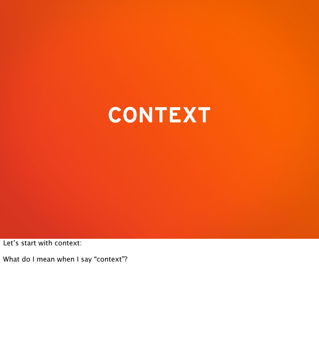 CONTEXT Let's start with context: What do I mea...