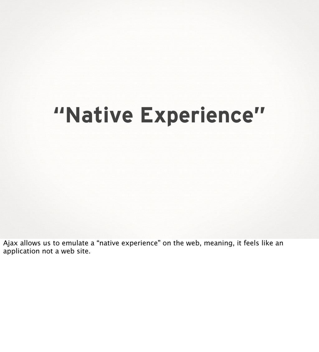 """Native Experience"" Ajax allows us to emulate a..."