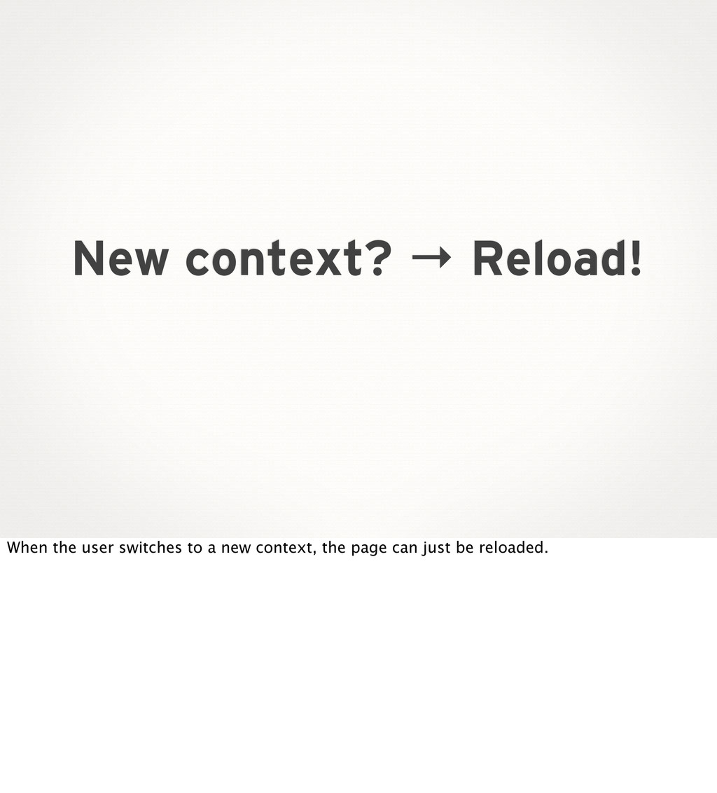 New context? → Reload! When the user switches t...