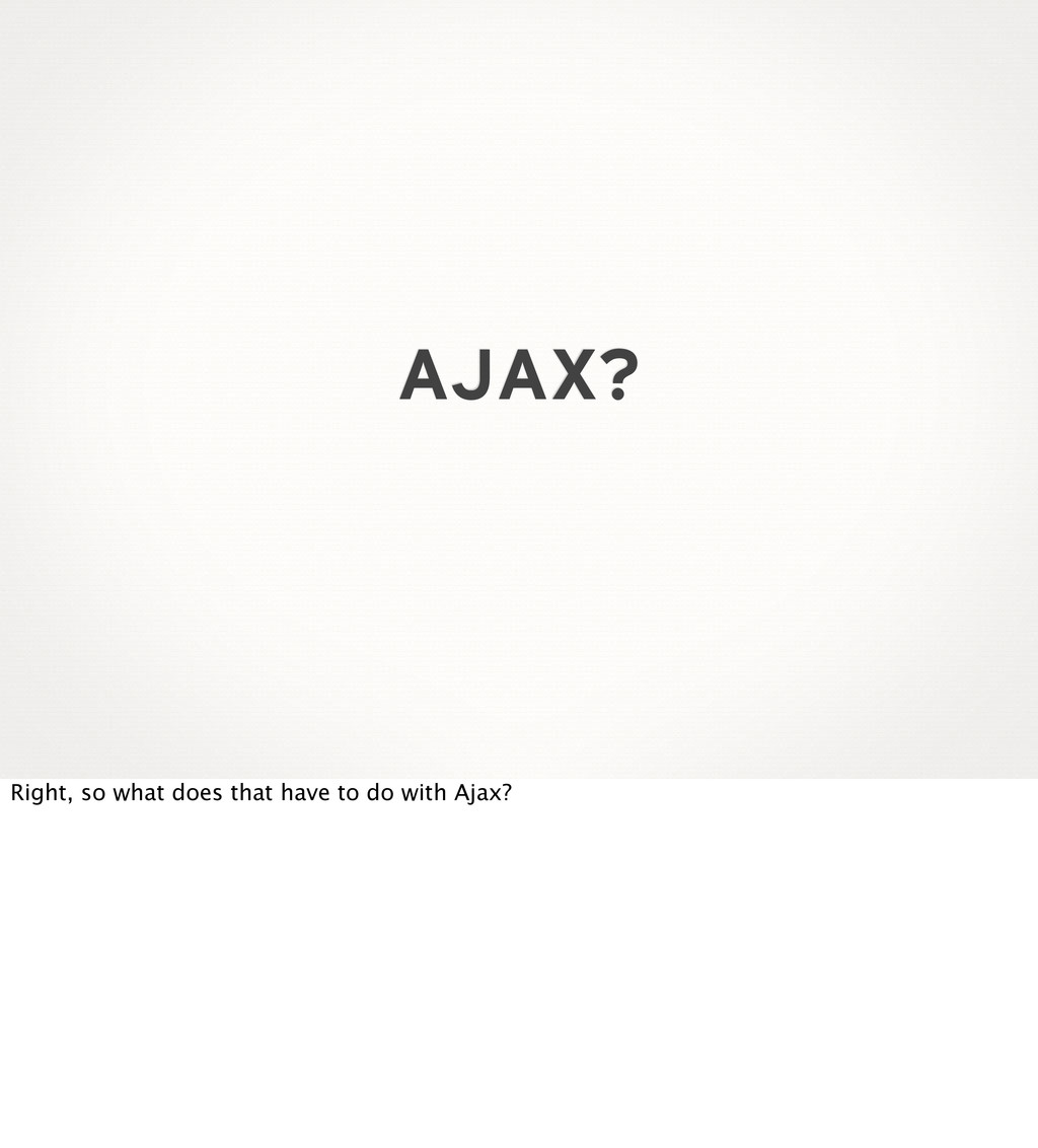 AJAX? Right, so what does that have to do with ...