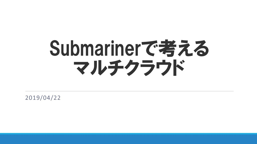 Submarinerで考える マルチクラウド 2019/04/22