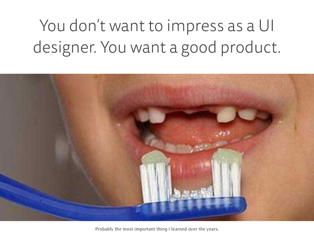You don't want to impress as a UI designer. You...