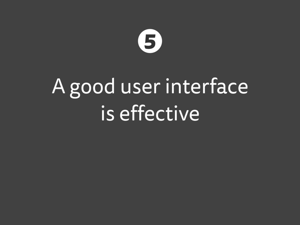 A good user interface is effective 5