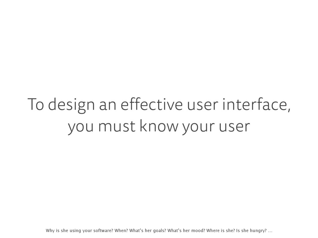 To design an effective user interface, you must...