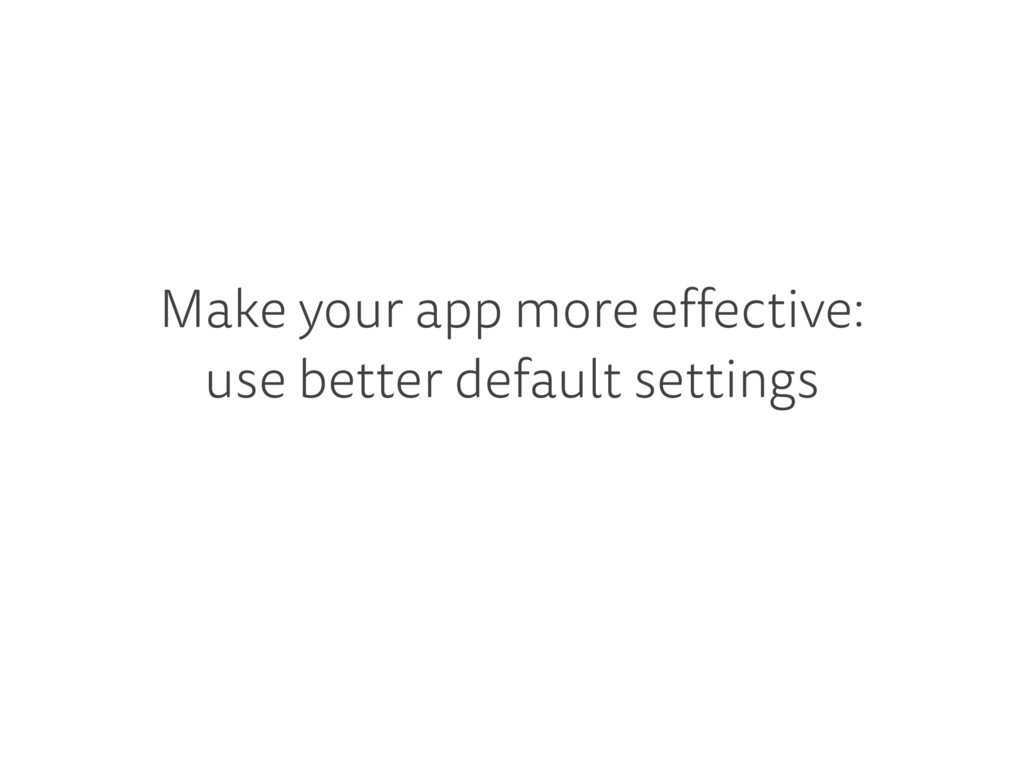 Make your app more effective: use better defaul...