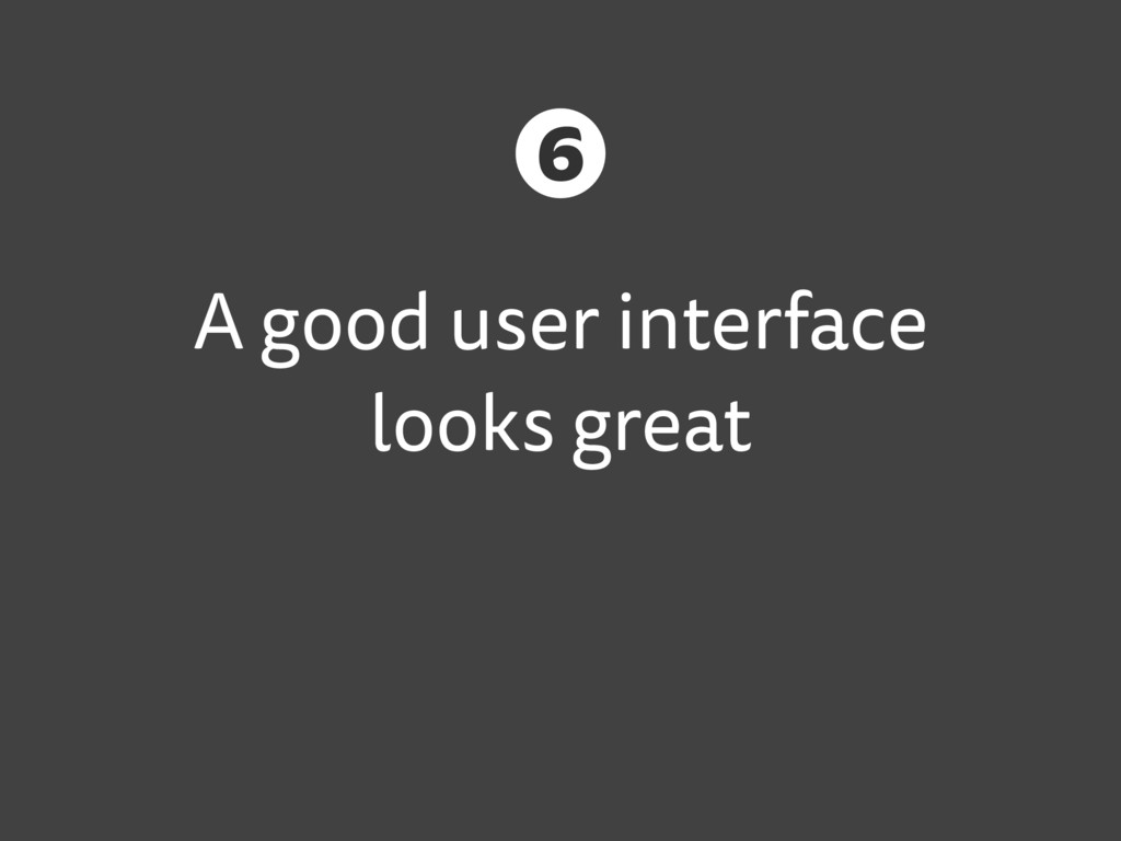 A good user interface looks great 6