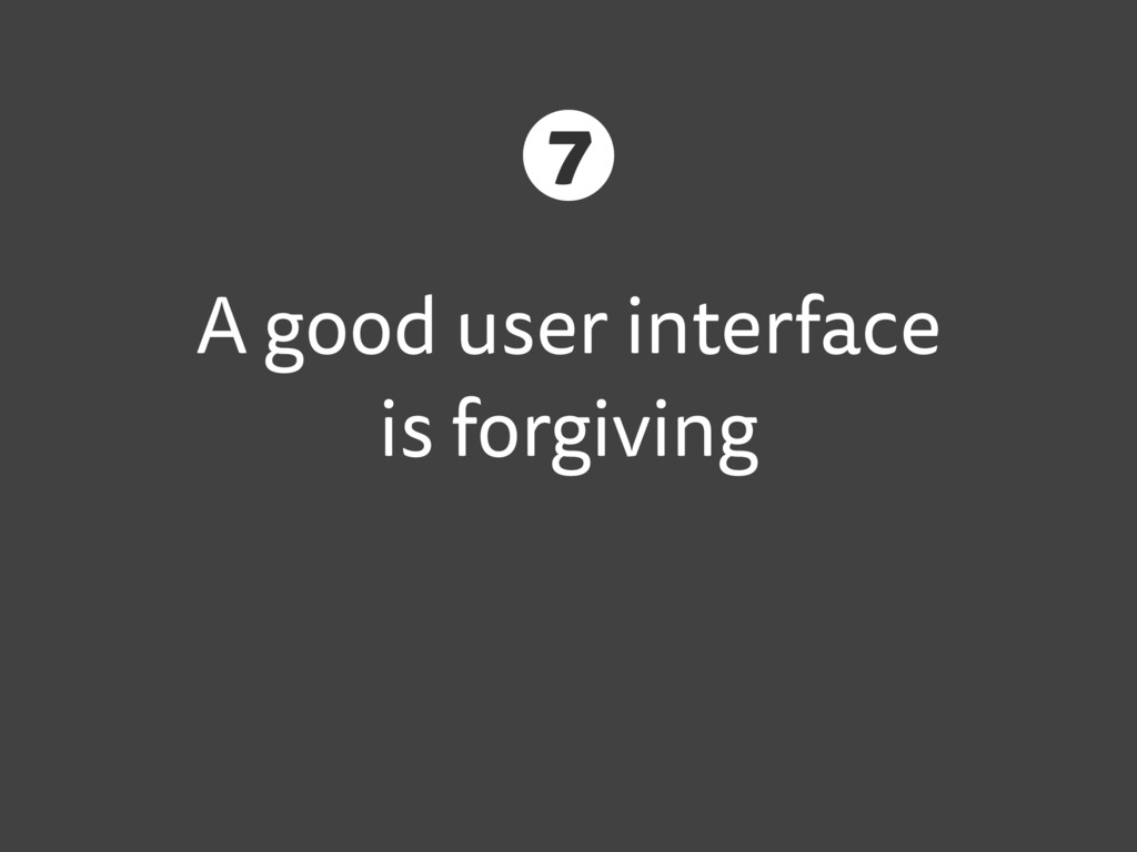 A good user interface is forgiving 7