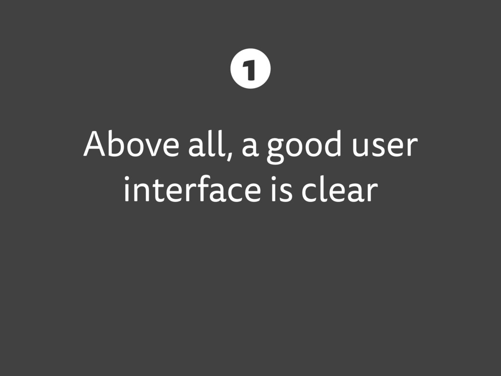 Above all, a good user interface is clear 1