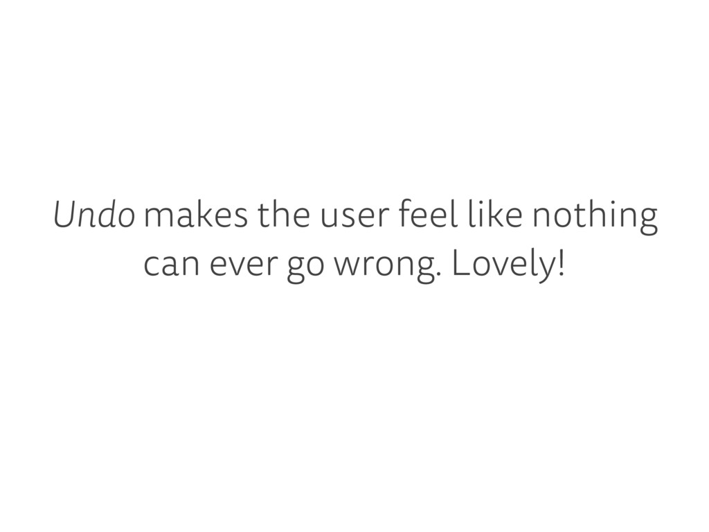 Undo makes the user feel like nothing can ever ...