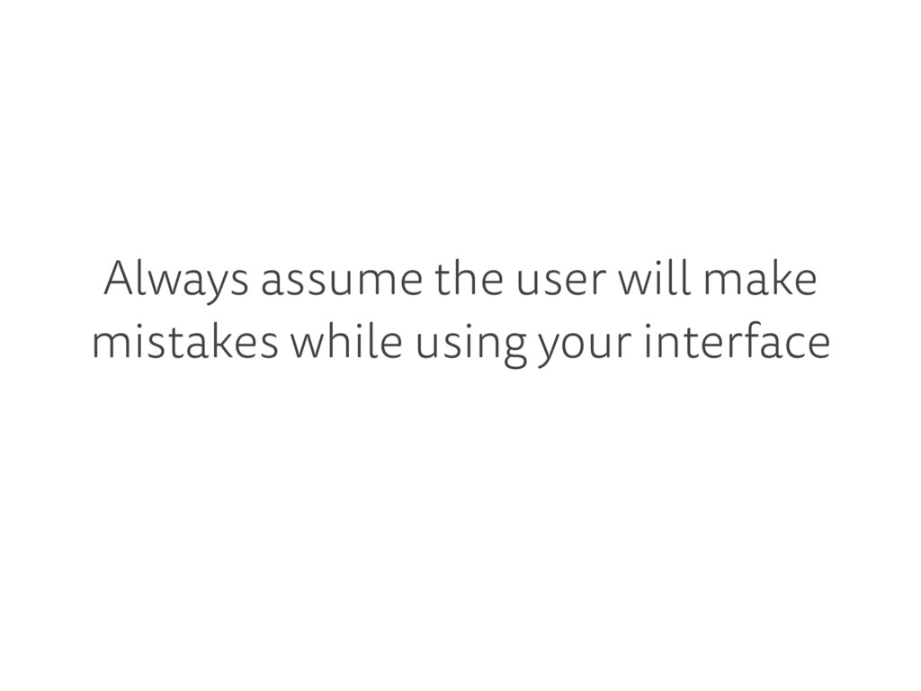 Always assume the user will make mistakes while...