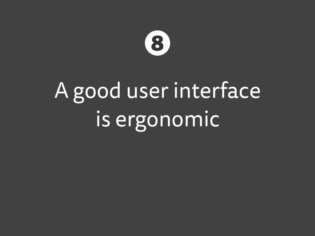 A good user interface is ergonomic 8