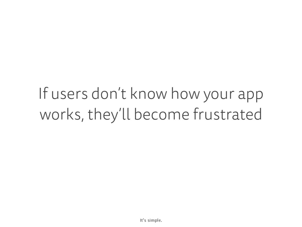 If users don't know how your app works, they'll...