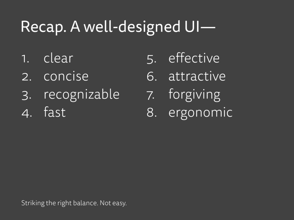 Recap. A well-designed UI— 1. clear 2. concise ...