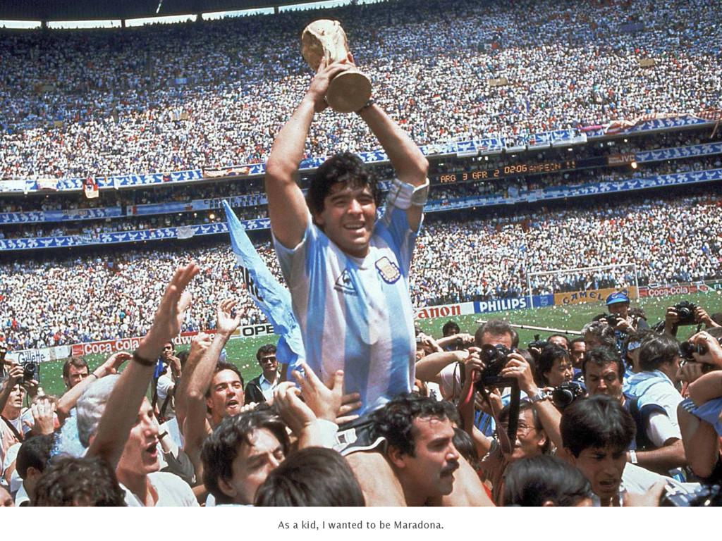 As a kid, I wanted to be Maradona.