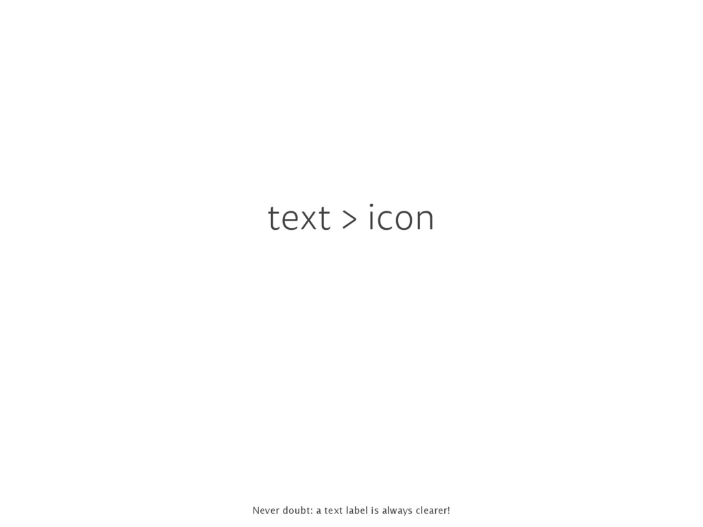 text > icon Never doubt: a text label is always...