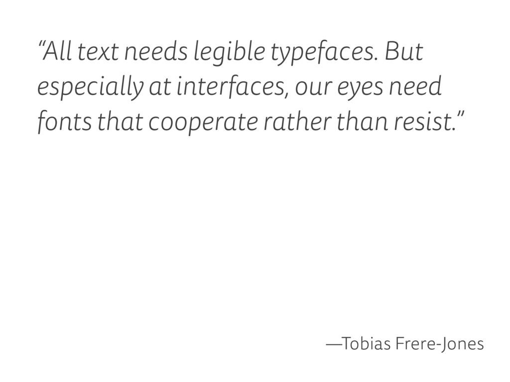 """All text needs legible typefaces. But especial..."