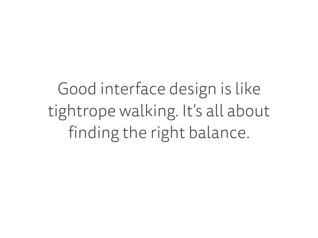 Good interface design is like tightrope walking...