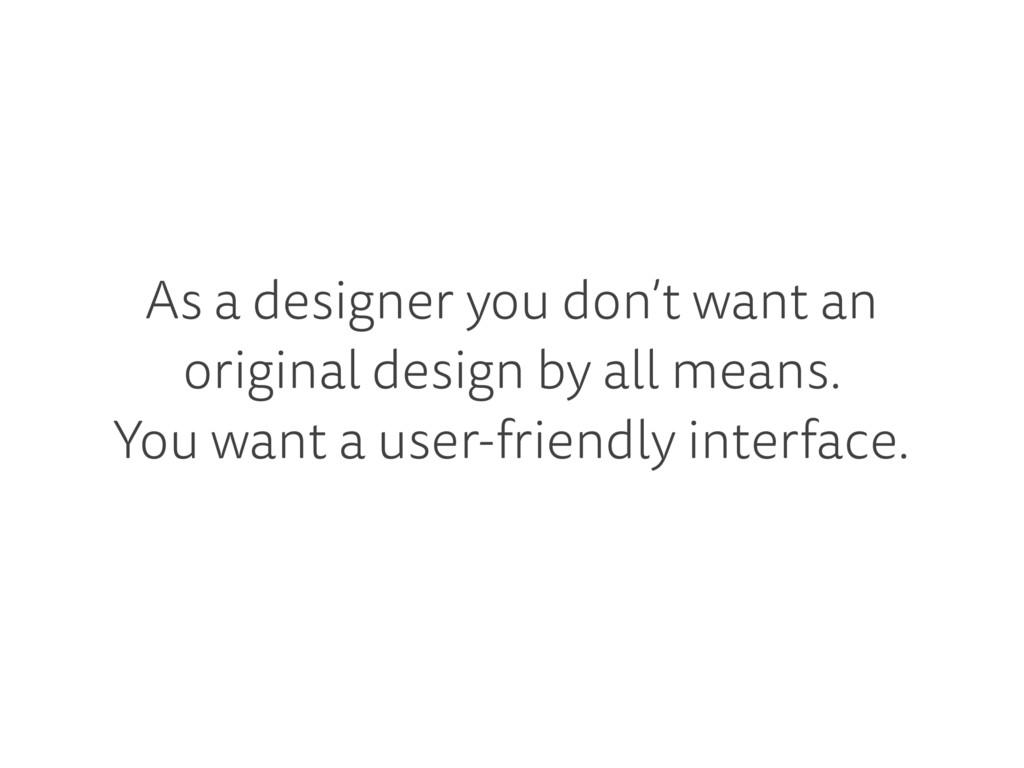 As a designer you don't want an original design...