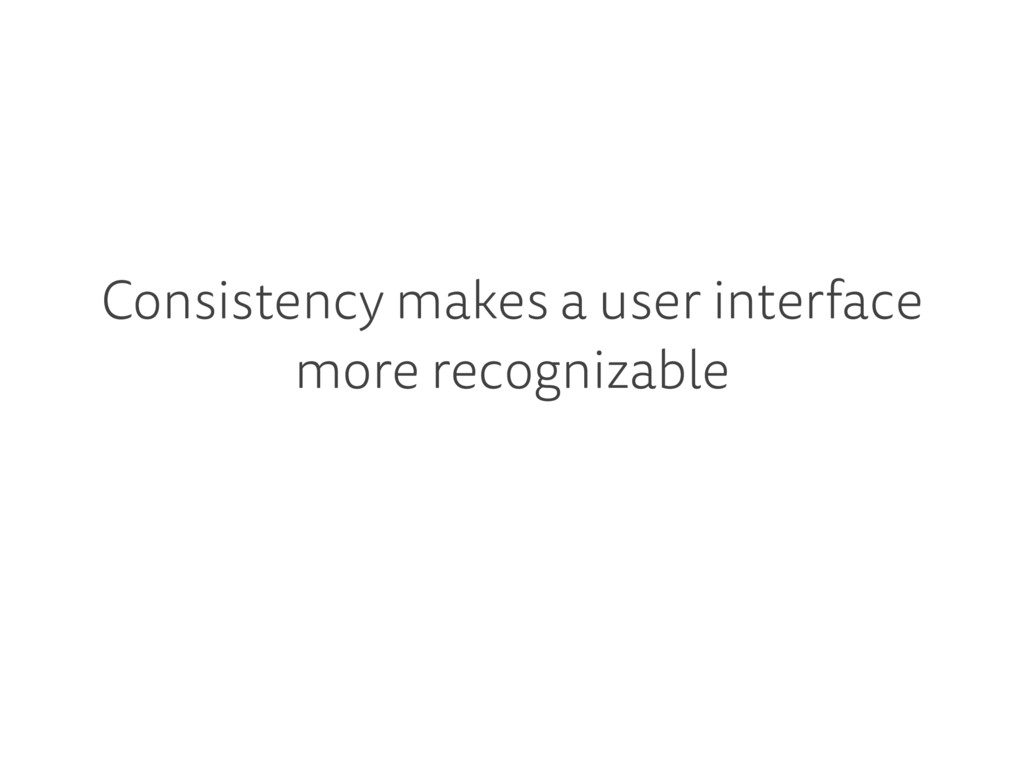 Consistency makes a user interface more recogni...