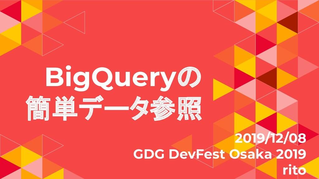 BigQueryの 簡単データ参照 2019/12/08 GDG DevFest Osaka ...