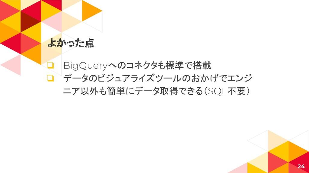 よかった点 ❏ BigQueryへのコネクタも標準で搭載 ❏ データのビジュアライズツールのお...