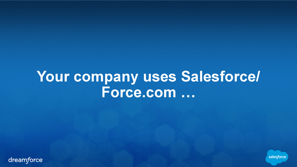 Your company uses Salesforce/ Force.com …