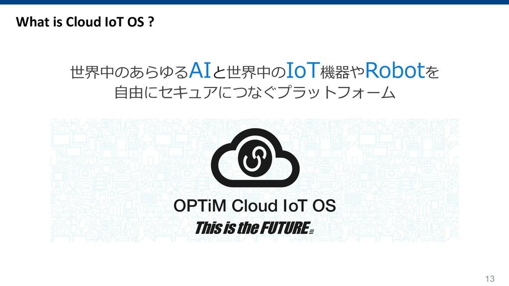 13 What is Cloud IoT OS ? 世界中のあらゆるAIと世界中のIoT機器や...