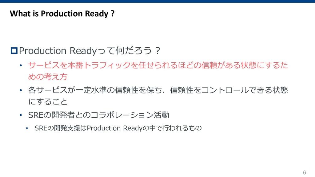 6 pProduction Readyって何だろう ? • サービスを本番トラフィックを任せら...