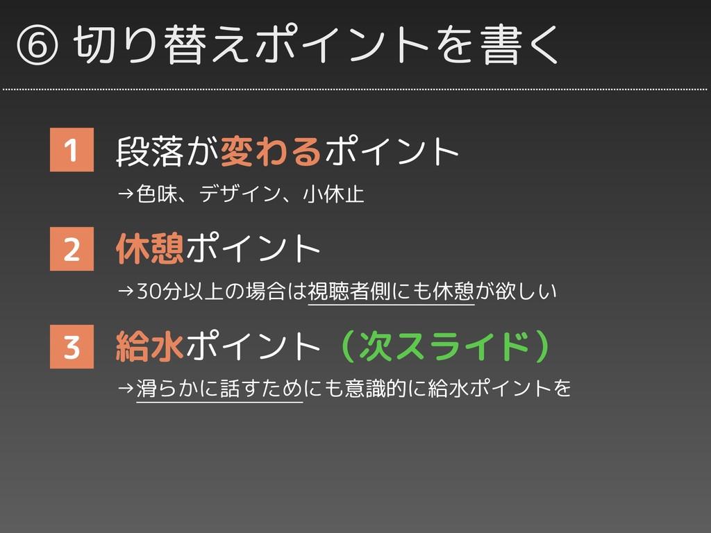 ⑥ 切り替えポイントを書く 段落が変わるポイント →色味、デザイン、小休止 休憩ポイント →3...