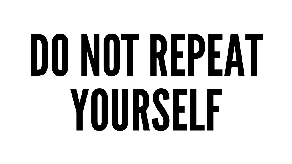 DO NOT REPEAT YOURSELF