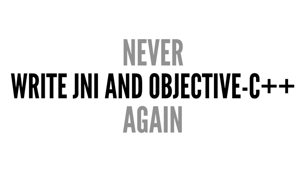 NEVER WRITE JNI AND OBJECTIVE-C++ AGAIN