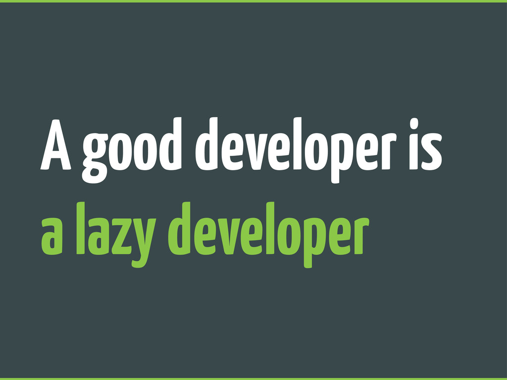 A good developer is a lazy developer