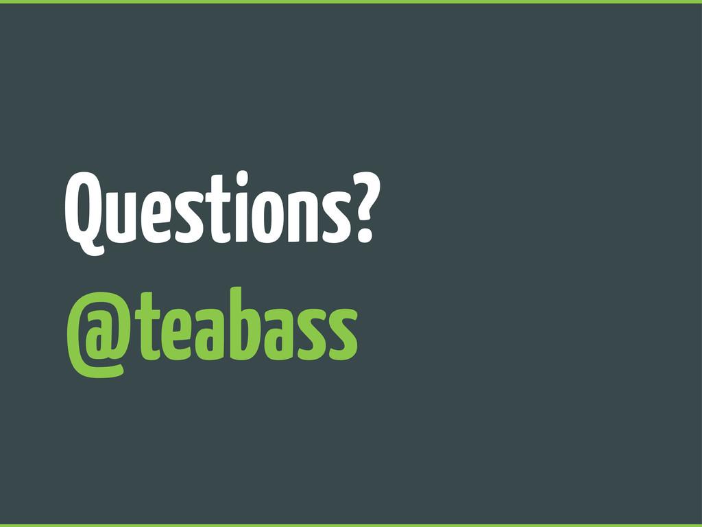 Questions? @teabass