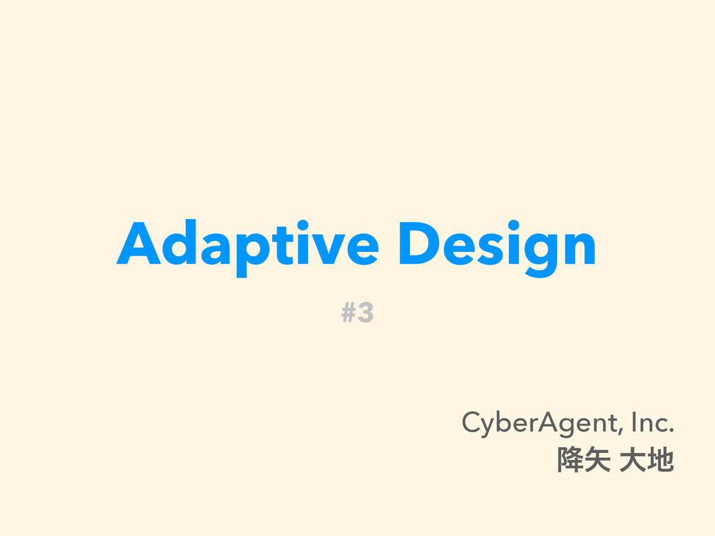 Adaptive Design #3 CyberAgent, Inc. ߱ େ