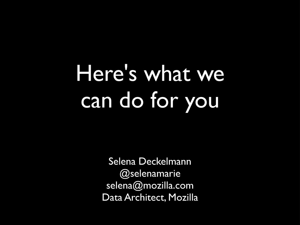 Here's what we can do for you Selena Deckelmann...