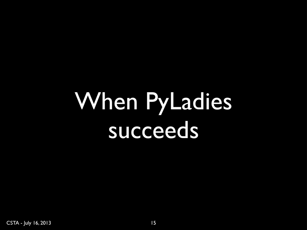 CSTA - July 16, 2013 When PyLadies succeeds 15