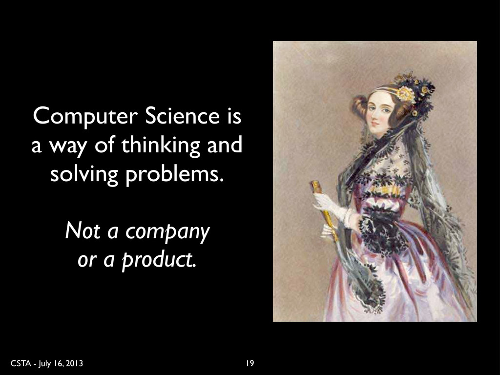 CSTA - July 16, 2013 19 Computer Science is a w...