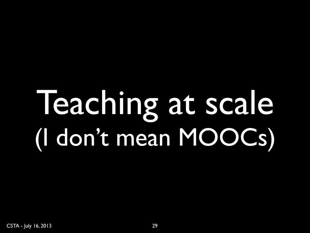 CSTA - July 16, 2013 Teaching at scale (I don't...
