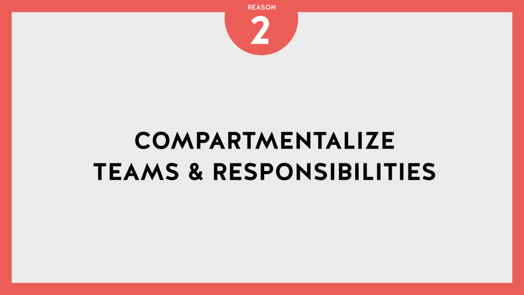 COMPARTMENTALIZE TEAMS & RESPONSIBILITIES 2 REA...