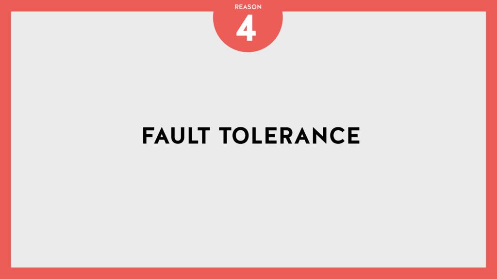 FAULT TOLERANCE 4 REASON