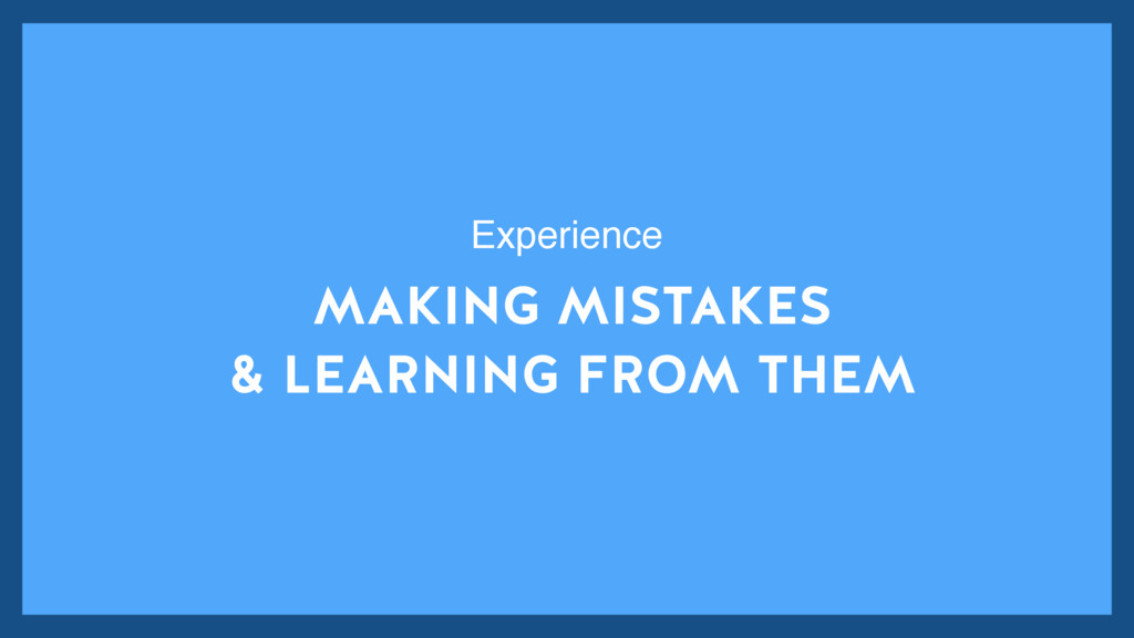 MAKING MISTAKES & LEARNING FROM THEM Experience