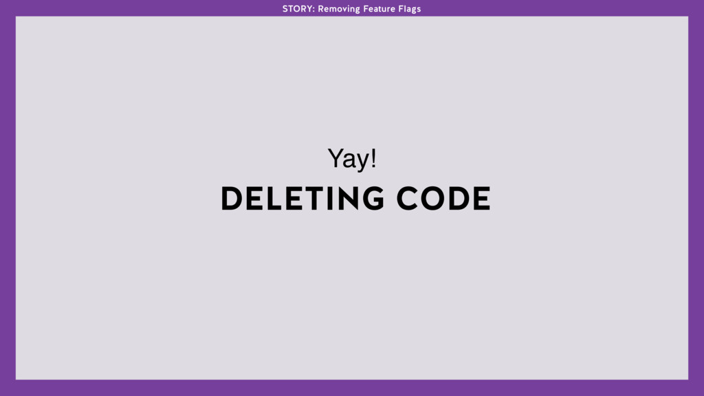 DELETING CODE Yay! STORY: Removing Feature Flags