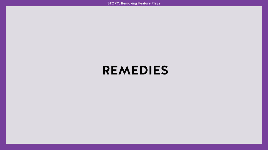 REMEDIES STORY: Removing Feature Flags