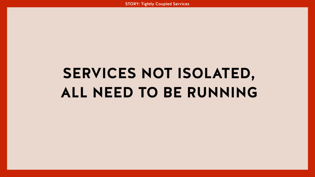 STORY: Tightly Coupled Services SERVICES NOT IS...