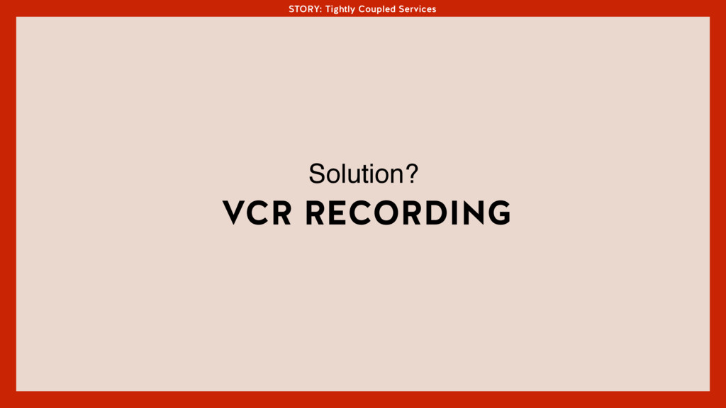 STORY: Tightly Coupled Services VCR RECORDING S...