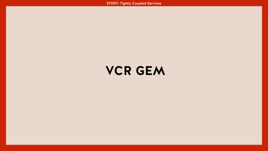 STORY: Tightly Coupled Services VCR GEM STORY: ...