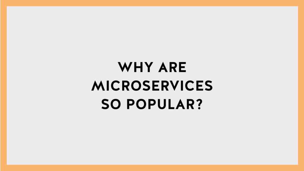 WHY ARE MICROSERVICES SO POPULAR?