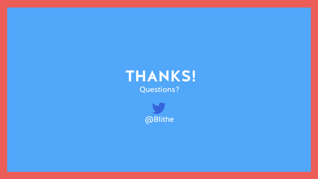 THANKS! Questions? @Blithe