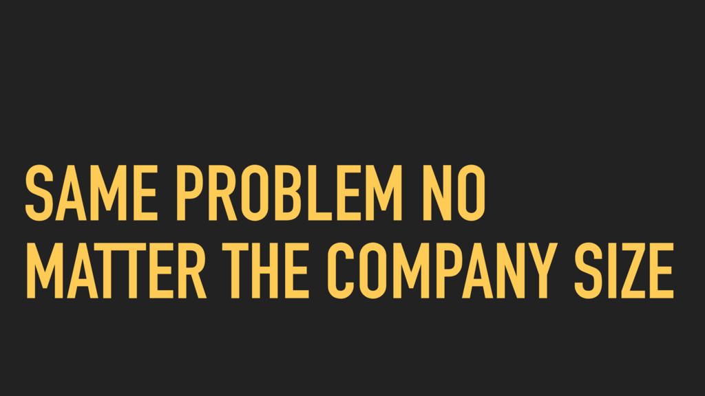 SAME PROBLEM NO MATTER THE COMPANY SIZE
