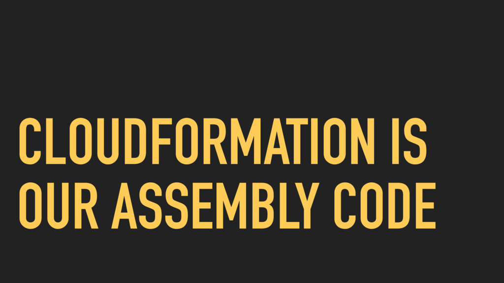CLOUDFORMATION IS OUR ASSEMBLY CODE